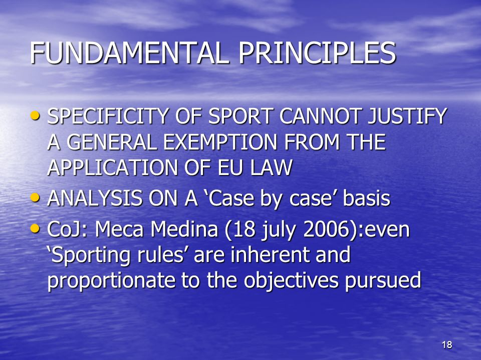 18 FUNDAMENTAL PRINCIPLES SPECIFICITY OF SPORT CANNOT JUSTIFY A GENERAL EXEMPTION FROM THE APPLICATION OF EU LAW SPECIFICITY OF SPORT CANNOT JUSTIFY A GENERAL EXEMPTION FROM THE APPLICATION OF EU LAW ANALYSIS ON A Case by case basis ANALYSIS ON A Case by case basis CoJ: Meca Medina (18 july 2006):even Sporting rules are inherent and proportionate to the objectives pursued CoJ: Meca Medina (18 july 2006):even Sporting rules are inherent and proportionate to the objectives pursued