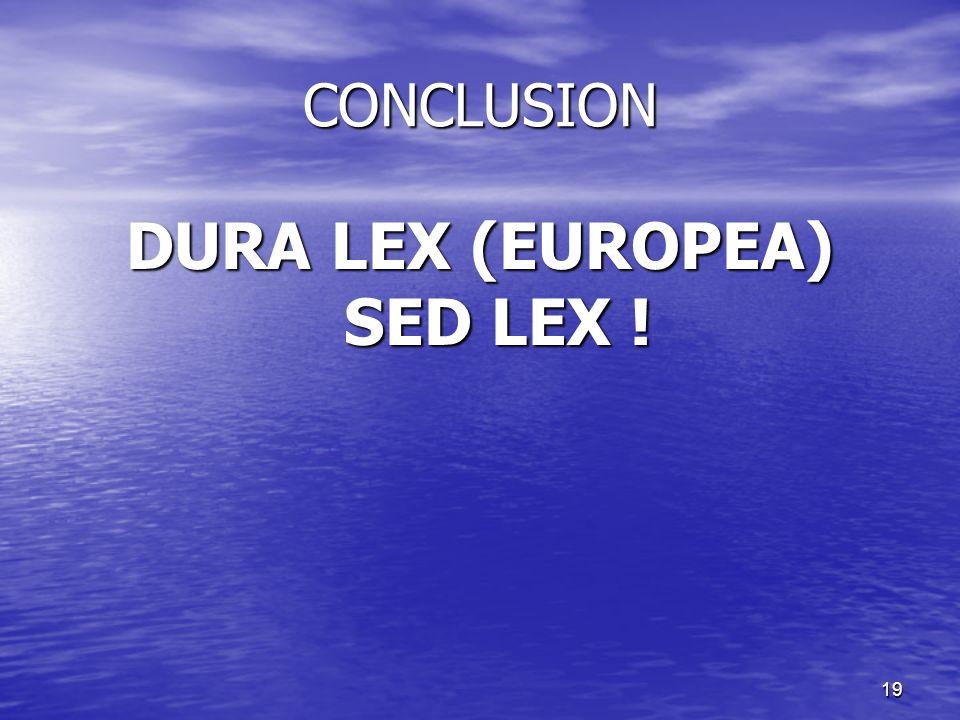 19 CONCLUSION DURA LEX (EUROPEA) SED LEX !