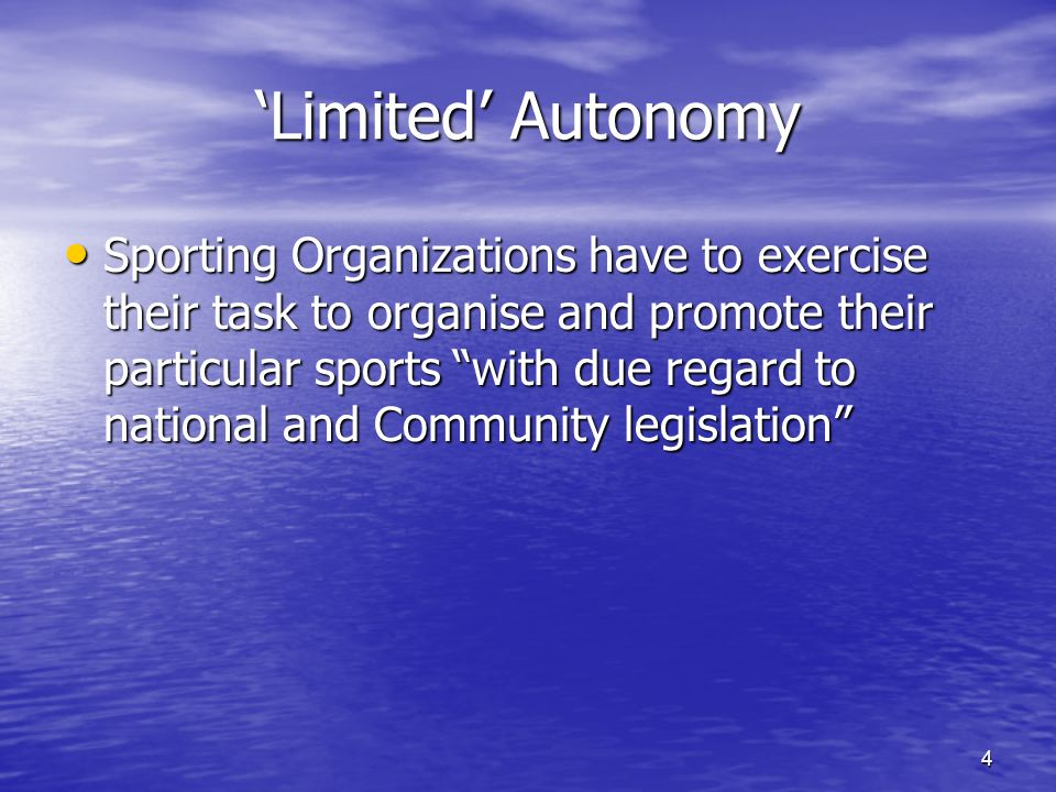 4 Limited Autonomy Sporting Organizations have to exercise their task to organise and promote their particular sports with due regard to national and Community legislation Sporting Organizations have to exercise their task to organise and promote their particular sports with due regard to national and Community legislation