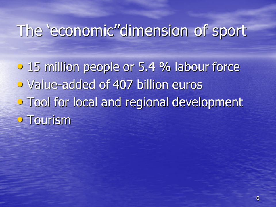 6 The economicdimension of sport 15 million people or 5.4 % labour force 15 million people or 5.4 % labour force Value-added of 407 billion euros Value-added of 407 billion euros Tool for local and regional development Tool for local and regional development Tourism Tourism