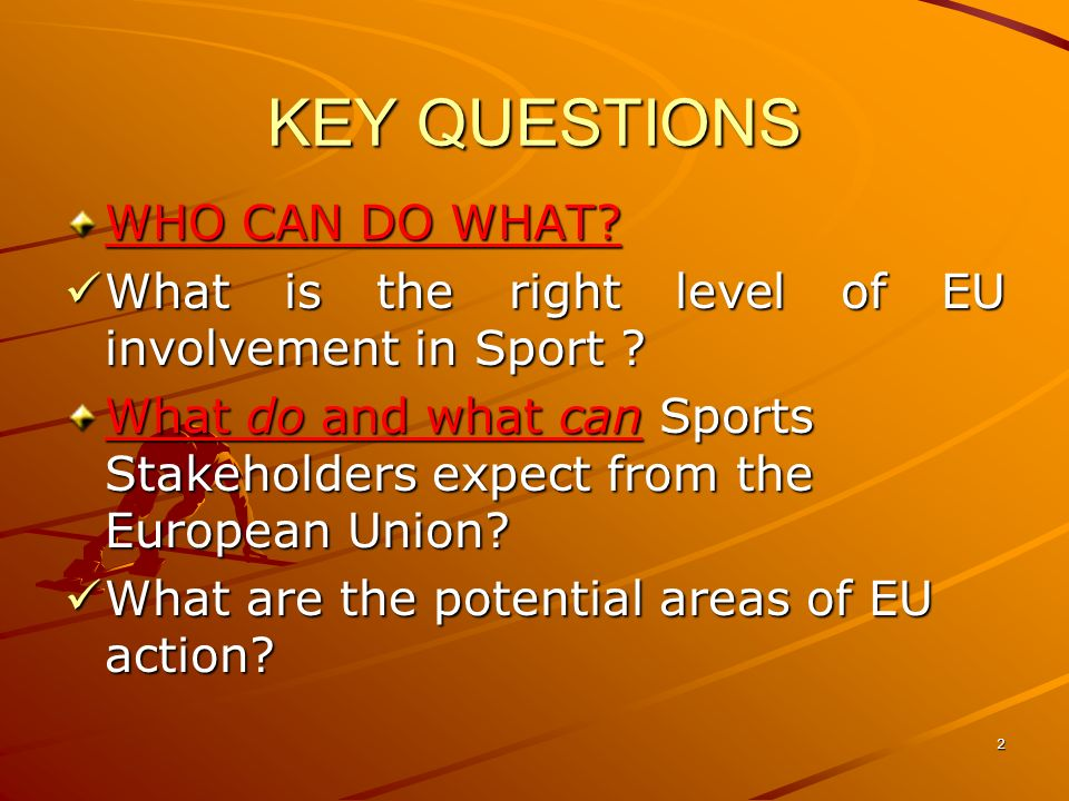 2 KEY QUESTIONS WHO CAN DO WHAT. What is the right level of EU involvement in Sport .