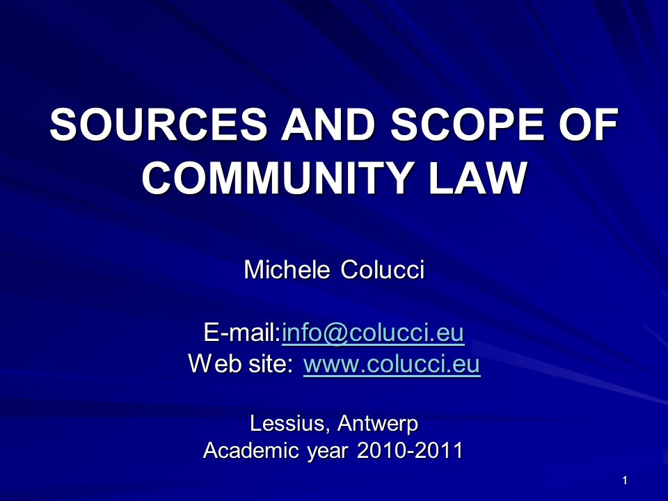 1 SOURCES AND SCOPE OF COMMUNITY LAW Michele Colucci E-mail:info@colucci.eu info@colucci.eu Web site: www.colucci.eu www.colucci.eu Lessius, Antwerp Academic year 2010-2011