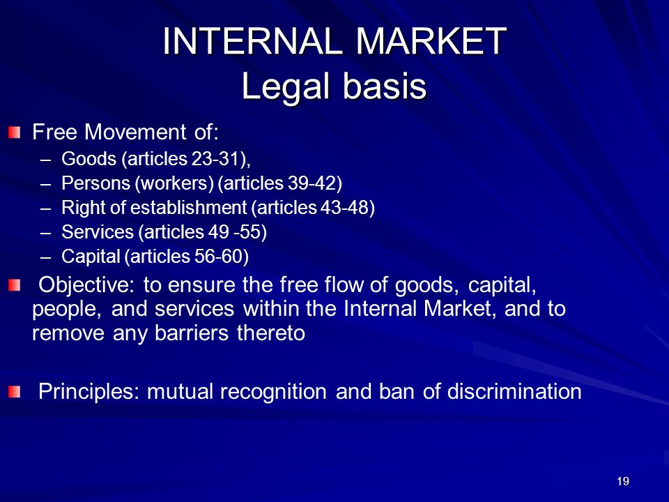 19 INTERNAL MARKET Legal basis Free Movement of: – –Goods (articles 23-31), – –Persons (workers) (articles 39-42) – –Right of establishment (articles 43-48) – –Services (articles 49 -55) – –Capital (articles 56-60) Objective: to ensure the free flow of goods, capital, people, and services within the Internal Market, and to remove any barriers thereto Principles: mutual recognition and ban of discrimination
