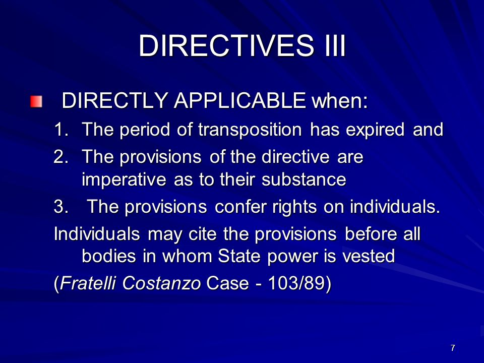 7 DIRECTIVES III DIRECTLY APPLICABLE when: 1.The period of transposition has expired and 2.The provisions of the directive are imperative as to their substance 3.
