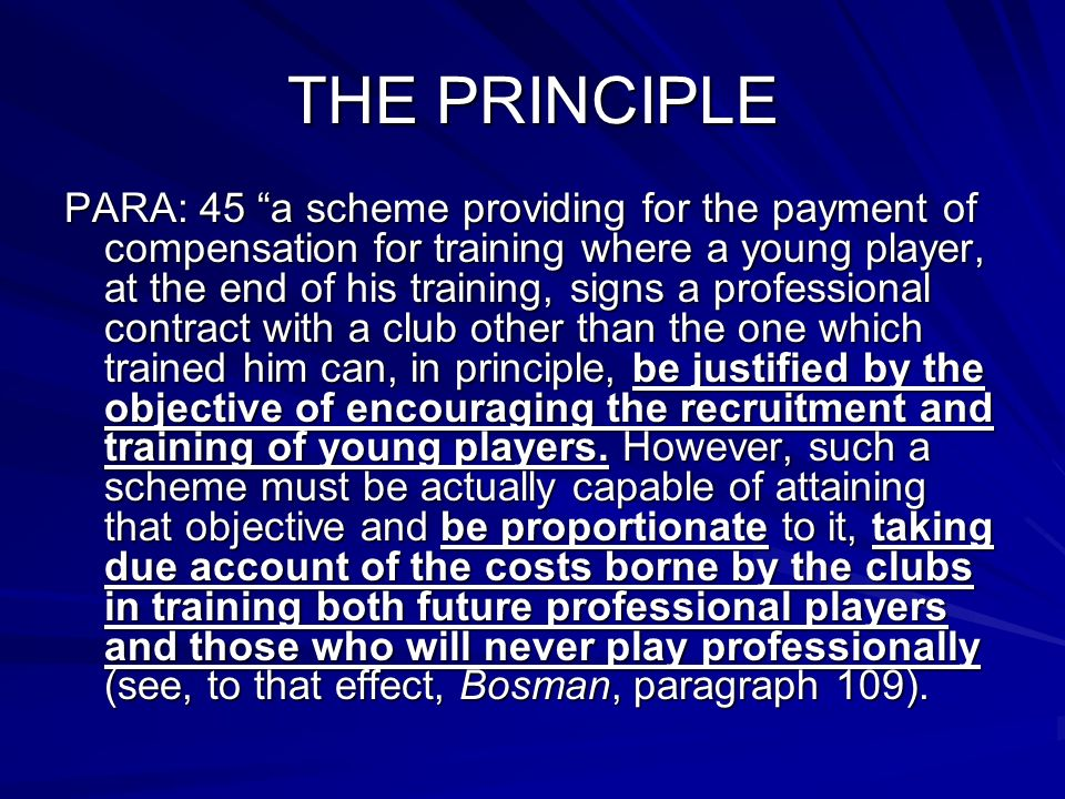 THE PRINCIPLE PARA: 45 a scheme providing for the payment of compensation for training where a young player, at the end of his training, signs a professional contract with a club other than the one which trained him can, in principle, be justified by the objective of encouraging the recruitment and training of young players.