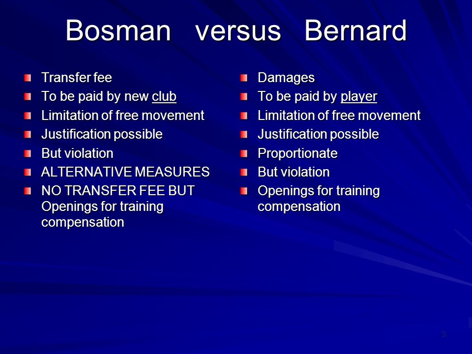 14 AG in Bosman Such rules would in my opinion have to comply with: –First, the transfer fee would actually have to be limited to the amount expended by the previous club (or previous clubs) for the player s training.