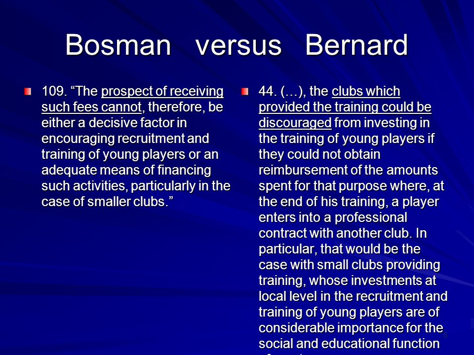 8 Bosman versus Bernard 109. The prospect of receiving such fees cannot, therefore, be either a decisive factor in encouraging recruitment and trainin