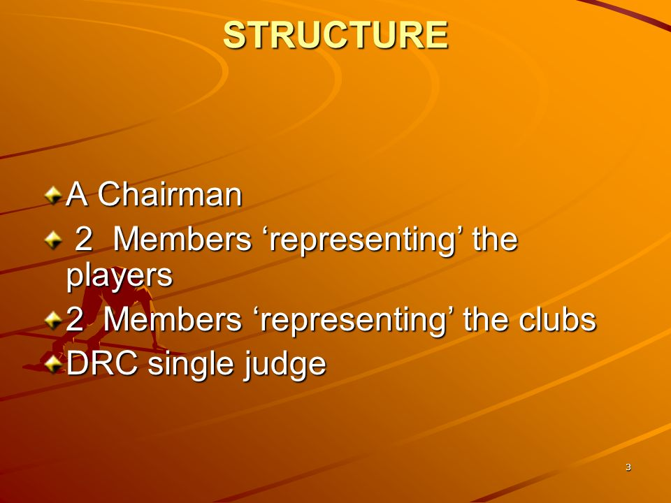 3 STRUCTURE A Chairman 2 Members representing the players 2 Members representing the players 2 Members representing the clubs DRC single judge
