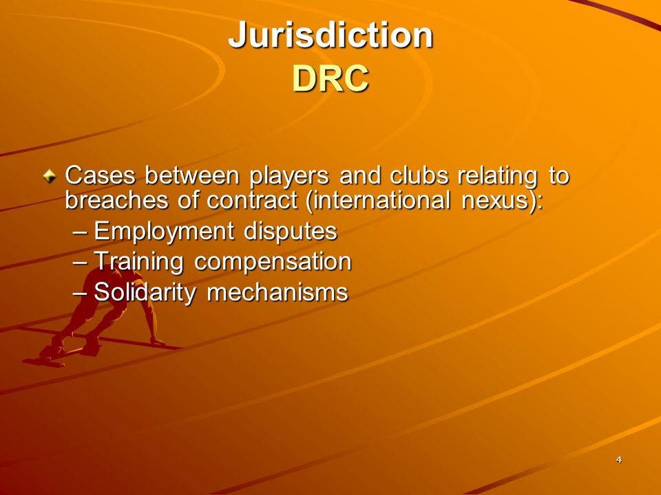 4 Jurisdiction DRC Cases between players and clubs relating to breaches of contract (international nexus): –Employment disputes –Training compensation –Solidarity mechanisms