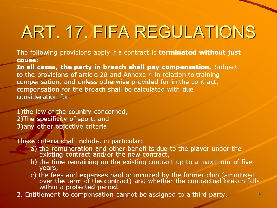 6 ART. 17. FIFA REGULATIONS The following provisions apply if a contract is terminated without just cause: In all cases, the party in breach shall pay