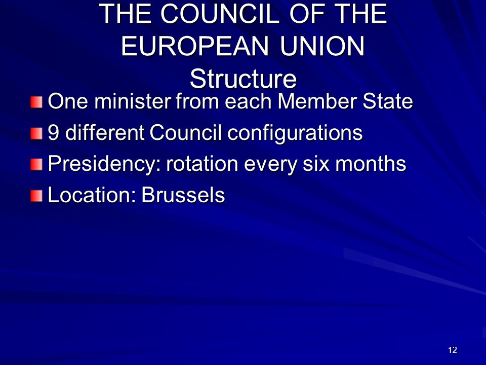 12 THE COUNCIL OF THE EUROPEAN UNION Structure One minister from each Member State 9 different Council configurations Presidency: rotation every six m