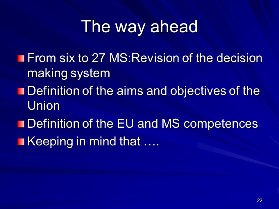 22 The way ahead From six to 27 MS:Revision of the decision making system Definition of the aims and objectives of the Union Definition of the EU and