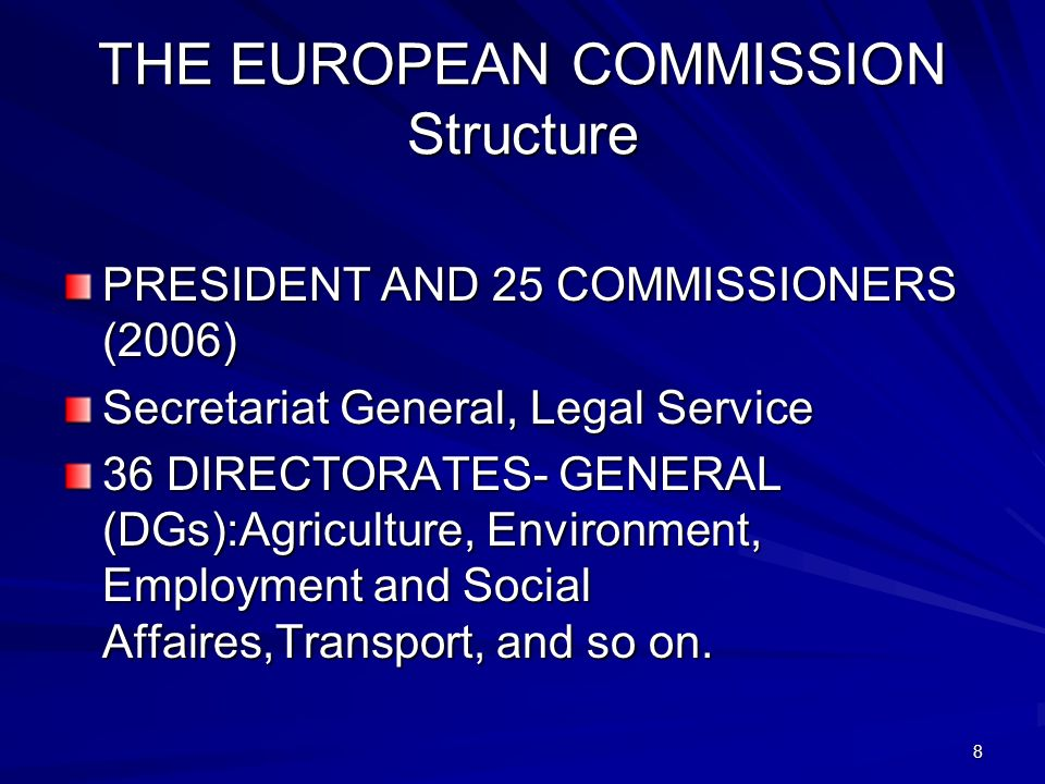 8 THE EUROPEAN COMMISSION Structure PRESIDENT AND 25 COMMISSIONERS (2006) Secretariat General, Legal Service 36 DIRECTORATES- GENERAL (DGs):Agricultur
