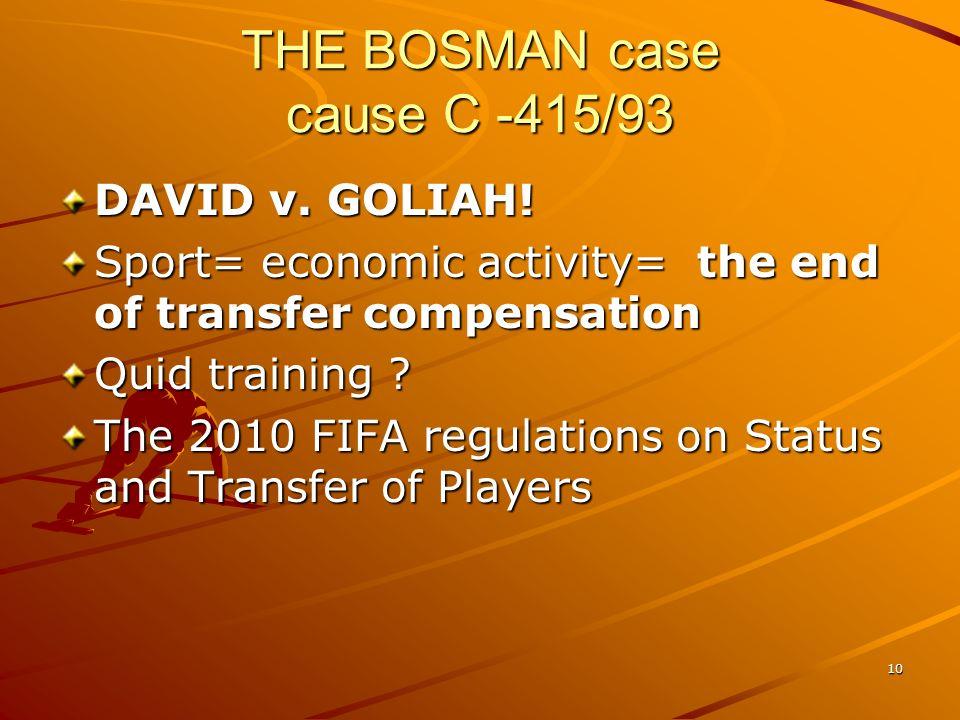 10 THE BOSMAN case cause C -415/93 DAVID v. GOLIAH! Sport= economic activity= the end of transfer compensation Quid training ? The 2010 FIFA regulatio