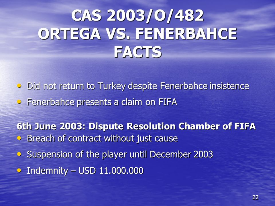 21 CAS 2003/O/482 ORTEGA VS. FENERBAHCE FACTS 23rd May 2002: Ariel Ortega was transfered from River Plate to Fenerbahce – 4 years contract 23rd May 20