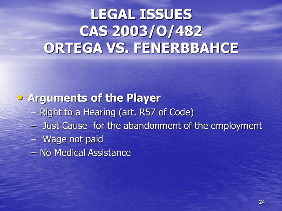 23 SUSPENSIVE EFFECT Disciplinary matter Cas 2003/O/482 Ortega v/ Fernerbahce & FIFA Irreparable Damages or Difficult to Repair in case of immediate effect of the decision; Irreparable Damages or Difficult to Repair in case of immediate effect of the decision; Probability of Success: If the case has an admissible ground (pas temeraire) Probability of Success: If the case has an admissible ground (pas temeraire) Balance of interests PLAYER: Play PLAYER: Play FIFA: Dissuasive effect and Protection of third Clubs FIFA: Dissuasive effect and Protection of third Clubs