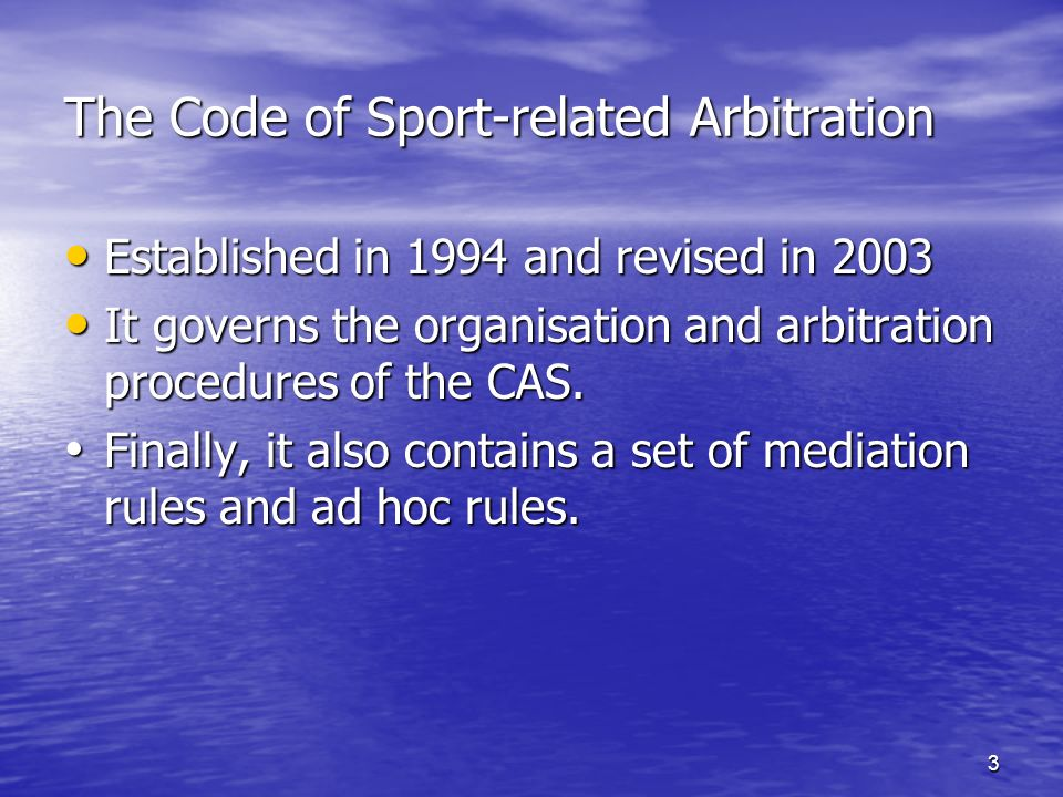 3 The Code of Sport-related Arbitration Established in 1994 and revised in 2003 Established in 1994 and revised in 2003 It governs the organisation and arbitration procedures of the CAS.