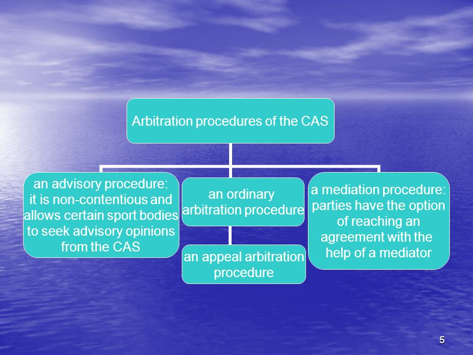 5 Arbitration procedures of the CAS an advisory procedure: it is non-contentious and allows certain sport bodies to seek advisory opinions from the CAS an ordinary arbitration procedure an appeal arbitration procedure a mediation procedure: parties have the option of reaching an agreement with the help of a mediator