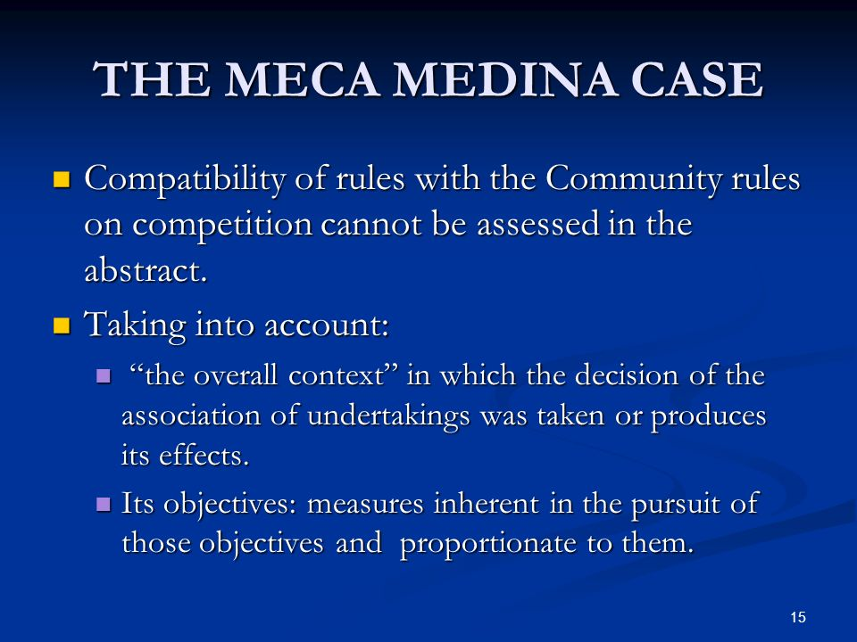 15 THE MECA MEDINA CASE Compatibility of rules with the Community rules on competition cannot be assessed in the abstract. Compatibility of rules with