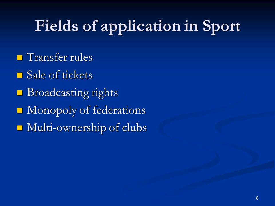 8 Fields of application in Sport Transfer rules Transfer rules Sale of tickets Sale of tickets Broadcasting rights Broadcasting rights Monopoly of federations Monopoly of federations Multi-ownership of clubs Multi-ownership of clubs