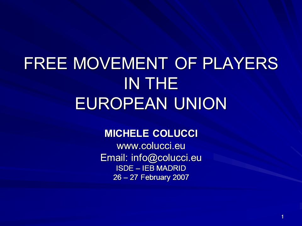 1 FREE MOVEMENT OF PLAYERS IN THE EUROPEAN UNION MICHELE COLUCCI www.colucci.eu Email: info@colucci.eu ISDE – IEB MADRID 26 – 27 February 2007