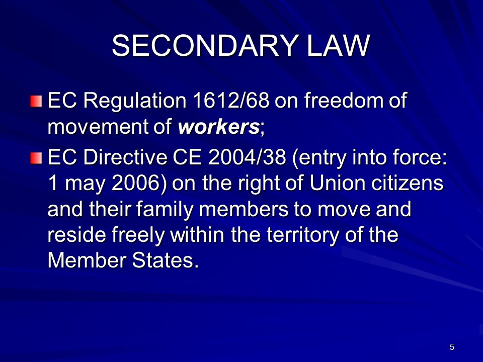 5 SECONDARY LAW EC Regulation 1612/68 on freedom of movement of workers; EC Directive CE 2004/38 (entry into force: 1 may 2006) on the right of Union citizens and their family members to move and reside freely within the territory of the Member States.