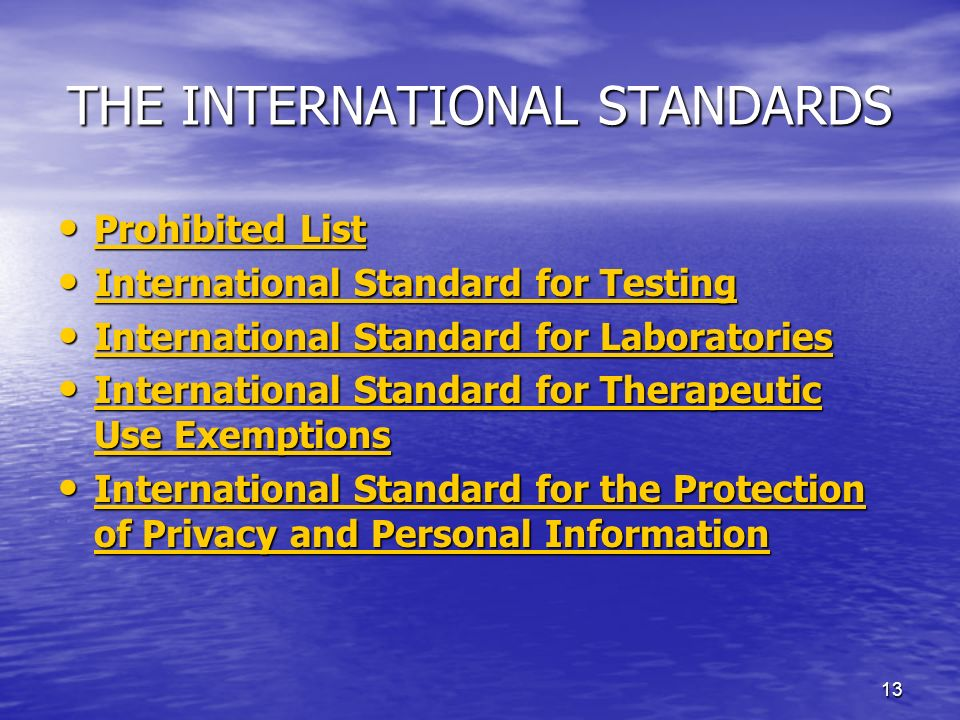 13 THE INTERNATIONAL STANDARDS Prohibited List Prohibited List Prohibited List Prohibited List International Standard for Testing International Standard for Testing International Standard for Testing International Standard for Testing International Standard for Laboratories International Standard for Laboratories International Standard for Laboratories International Standard for Laboratories International Standard for Therapeutic Use Exemptions International Standard for Therapeutic Use Exemptions International Standard for Therapeutic Use Exemptions International Standard for Therapeutic Use Exemptions International Standard for the Protection of Privacy and Personal Information International Standard for the Protection of Privacy and Personal Information International Standard for the Protection of Privacy and Personal Information International Standard for the Protection of Privacy and Personal Information