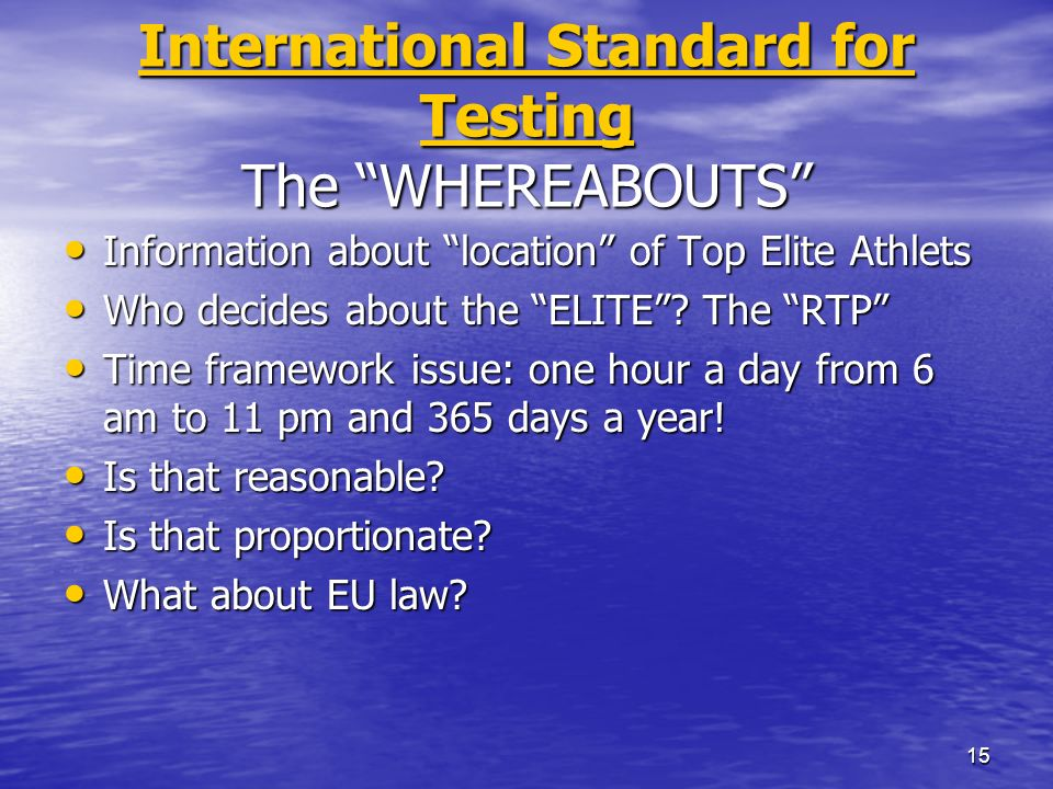 15 International Standard for Testing International Standard for Testing The WHEREABOUTS International Standard for Testing Information about location of Top Elite Athlets Information about location of Top Elite Athlets Who decides about the ELITE.