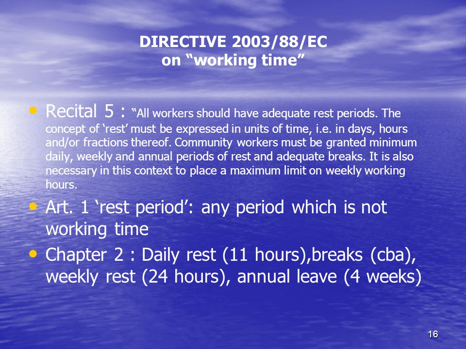 16 DIRECTIVE 2003/88/EC on working time Recital 5 : All workers should have adequate rest periods.