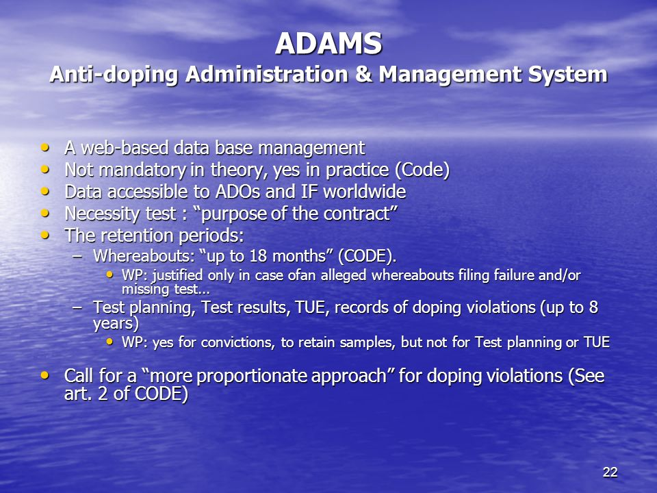 22 ADAMS Anti-doping Administration & Management System A web-based data base management A web-based data base management Not mandatory in theory, yes in practice (Code) Not mandatory in theory, yes in practice (Code) Data accessible to ADOs and IF worldwide Data accessible to ADOs and IF worldwide Necessity test : purpose of the contract Necessity test : purpose of the contract The retention periods: The retention periods: –Whereabouts: up to 18 months (CODE).
