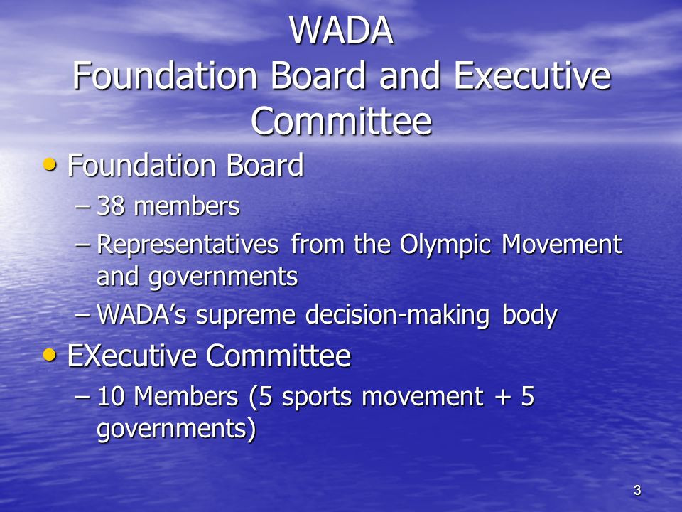 3 WADA Foundation Board and Executive Committee Foundation Board Foundation Board –38 members –Representatives from the Olympic Movement and governments –WADAs supreme decision-making body EXecutive Committee EXecutive Committee –10 Members (5 sports movement + 5 governments)