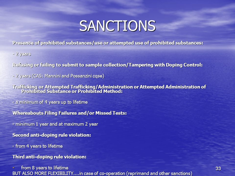 33 SANCTIONS Presence of prohibited substances/use or attempted use of prohibited substances: - 2 years Refusing or failing to submit to sample collection/Tampering with Doping Control: - 2 years (CAS: Mannini and Possanzini cqse) Trafficking or Attempted Trafficking/Administration or Attempted Administration of Prohibited Substance or Prohibited Method: - a minimum of 4 years up to lifetime Whereabouts Filing Failures and/or Missed Tests: - minimum 1 year and at maximum 2 year Second anti-doping rule violation: - from 4 years to lifetime Third anti-doping rule violation: - from 8 years to lifetime BUT ALSO MORE FLEXIBILITY....in case of co-operation (reprimand and other sanctions)