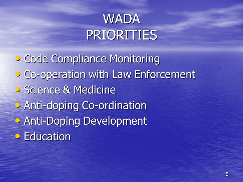 5 WADA PRIORITIES Code Compliance Monitoring Code Compliance Monitoring Co-operation with Law Enforcement Co-operation with Law Enforcement Science & Medicine Science & Medicine Anti-doping Co-ordination Anti-doping Co-ordination Anti-Doping Development Anti-Doping Development Education Education