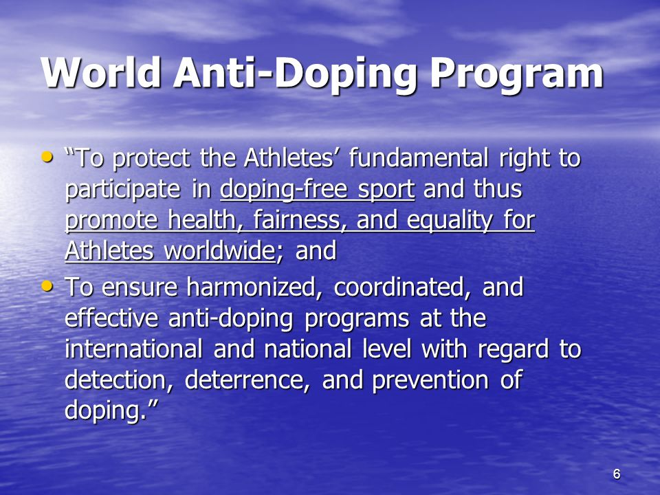 6 World Anti-Doping Program To protect the Athletes fundamental right to participate in doping-free sport and thus promote health, fairness, and equality for Athletes worldwide; and To protect the Athletes fundamental right to participate in doping-free sport and thus promote health, fairness, and equality for Athletes worldwide; and To ensure harmonized, coordinated, and effective anti-doping programs at the international and national level with regard to detection, deterrence, and prevention of doping.