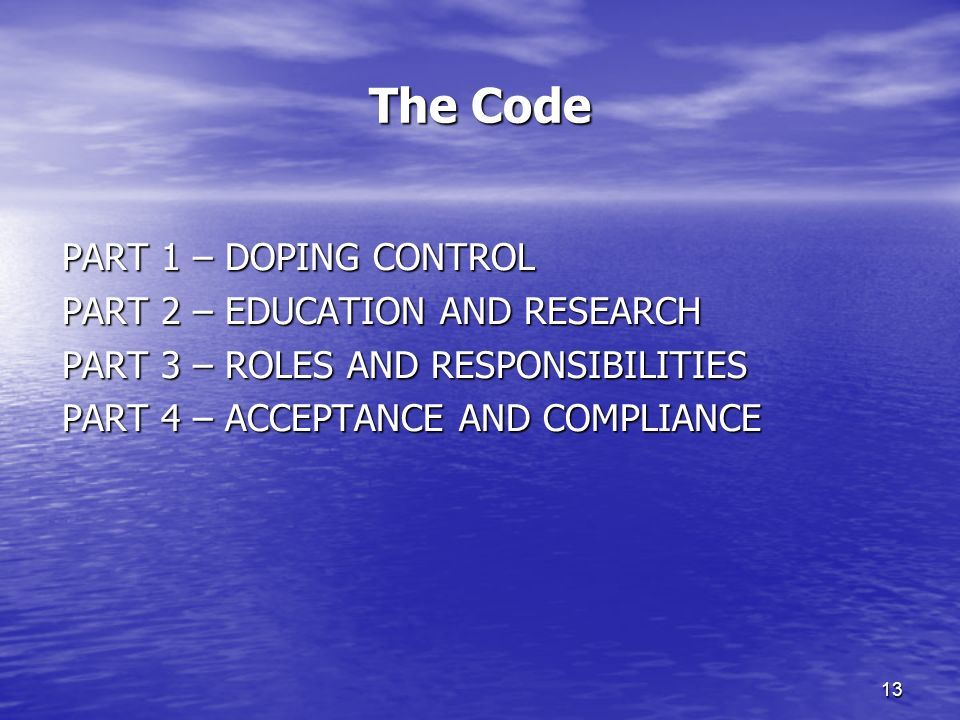 13 The Code PART 1 – DOPING CONTROL PART 2 – EDUCATION AND RESEARCH PART 3 – ROLES AND RESPONSIBILITIES PART 4 – ACCEPTANCE AND COMPLIANCE