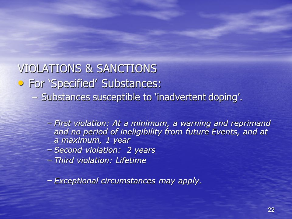22 VIOLATIONS & SANCTIONS For Specified Substances: For Specified Substances: –Substances susceptible to inadvertent doping.