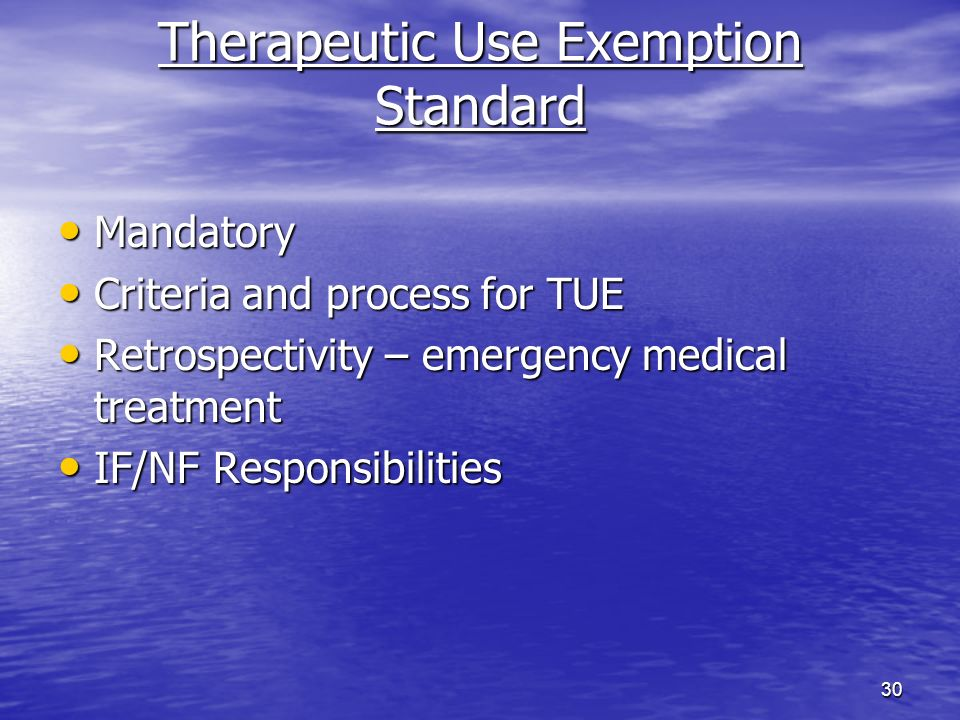 30 Therapeutic Use Exemption Standard Mandatory Mandatory Criteria and process for TUE Criteria and process for TUE Retrospectivity – emergency medical treatment Retrospectivity – emergency medical treatment IF/NF Responsibilities IF/NF Responsibilities