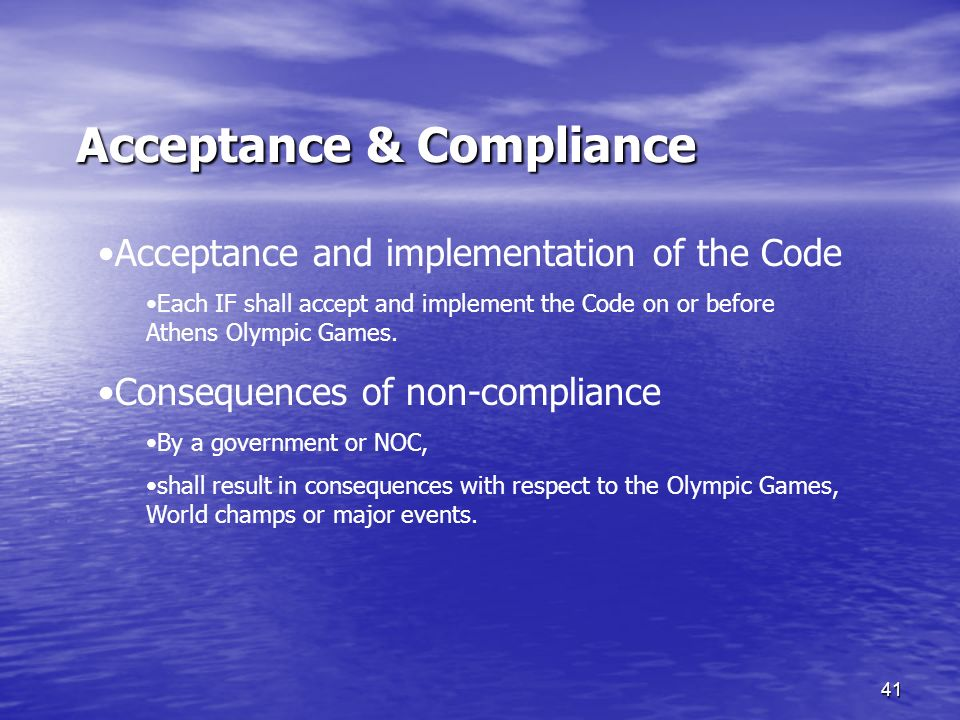 41 Acceptance & Compliance Acceptance & Compliance Acceptance and implementation of the Code Each IF shall accept and implement the Code on or before Athens Olympic Games.
