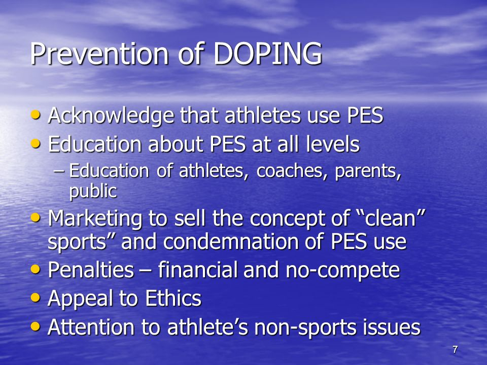 7 Prevention of DOPING Acknowledge that athletes use PES Acknowledge that athletes use PES Education about PES at all levels Education about PES at all levels –Education of athletes, coaches, parents, public Marketing to sell the concept of clean sports and condemnation of PES use Marketing to sell the concept of clean sports and condemnation of PES use Penalties – financial and no-compete Penalties – financial and no-compete Appeal to Ethics Appeal to Ethics Attention to athletes non-sports issues Attention to athletes non-sports issues