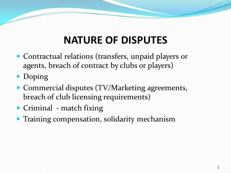 NATURE OF DISPUTES Contractual relations (transfers, unpaid players or agents, breach of contract by clubs or players) Doping Commercial disputes (TV/Marketing agreements, breach of club licensing requirements) Criminal - match fixing Training compensation, solidarity mechanism 5