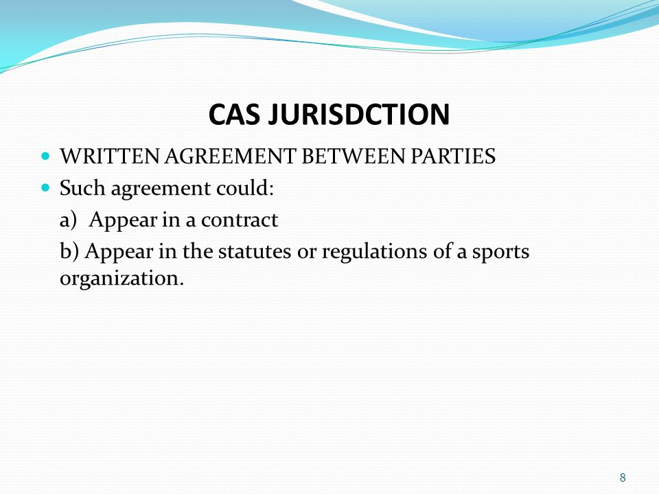 CAS JURISDCTION WRITTEN AGREEMENT BETWEEN PARTIES Such agreement could: a) Appear in a contract b) Appear in the statutes or regulations of a sports organization.