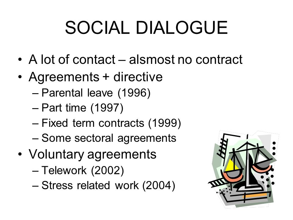 SOCIAL DIALOGUE A lot of contact – alsmost no contract Agreements + directive –Parental leave (1996) –Part time (1997) –Fixed term contracts (1999) –Some sectoral agreements Voluntary agreements –Telework (2002) –Stress related work (2004)