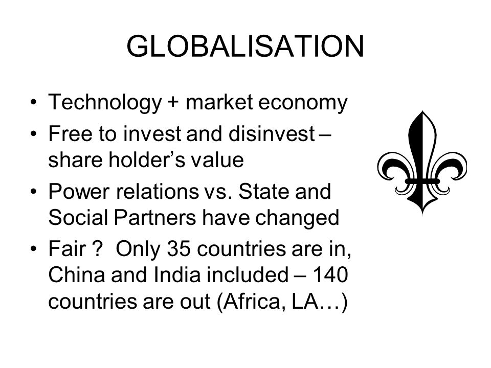 GLOBALISATION Technology + market economy Free to invest and disinvest – share holders value Power relations vs.
