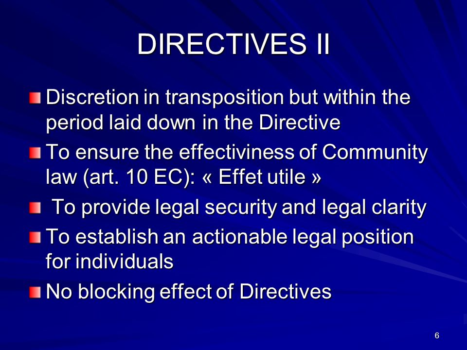 6 DIRECTIVES II Discretion in transposition but within the period laid down in the Directive To ensure the effectiviness of Community law (art. 10 EC)