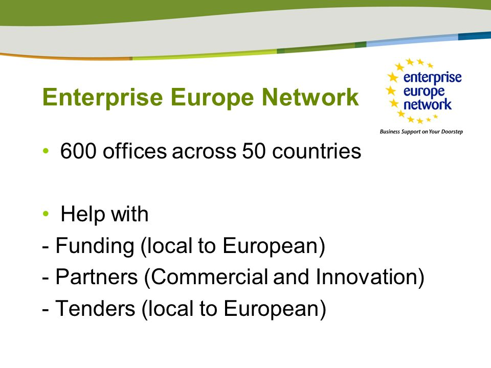 Enterprise Europe Network 600 offices across 50 countries Help with - Funding (local to European) - Partners (Commercial and Innovation) - Tenders (lo