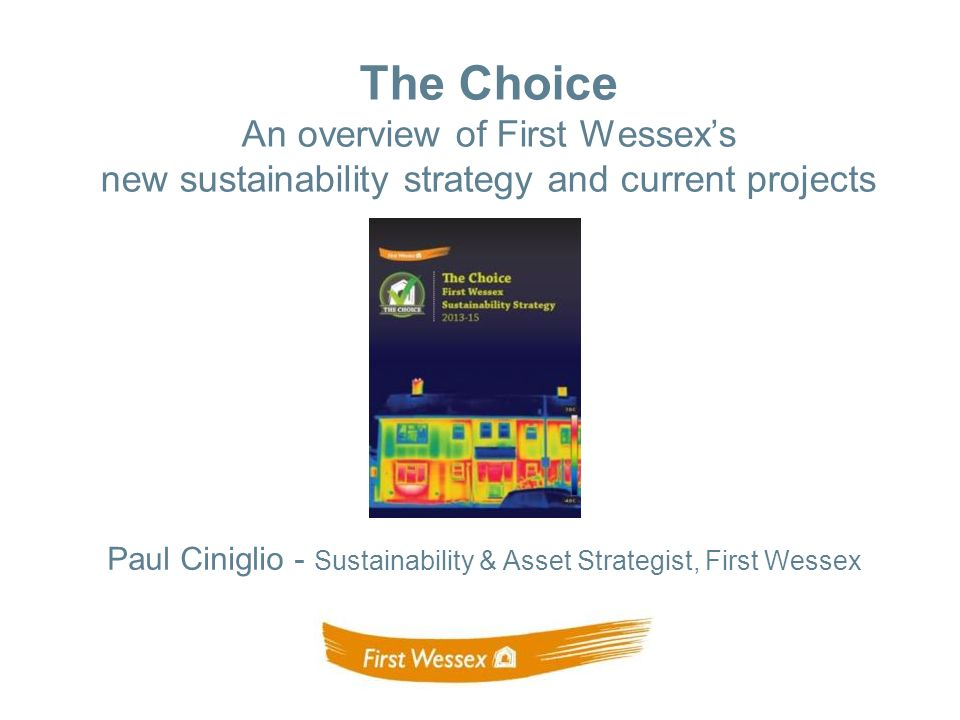Paul Ciniglio - Sustainability & Asset Strategist, First Wessex The Choice An overview of First Wessexs new sustainability strategy and current projects