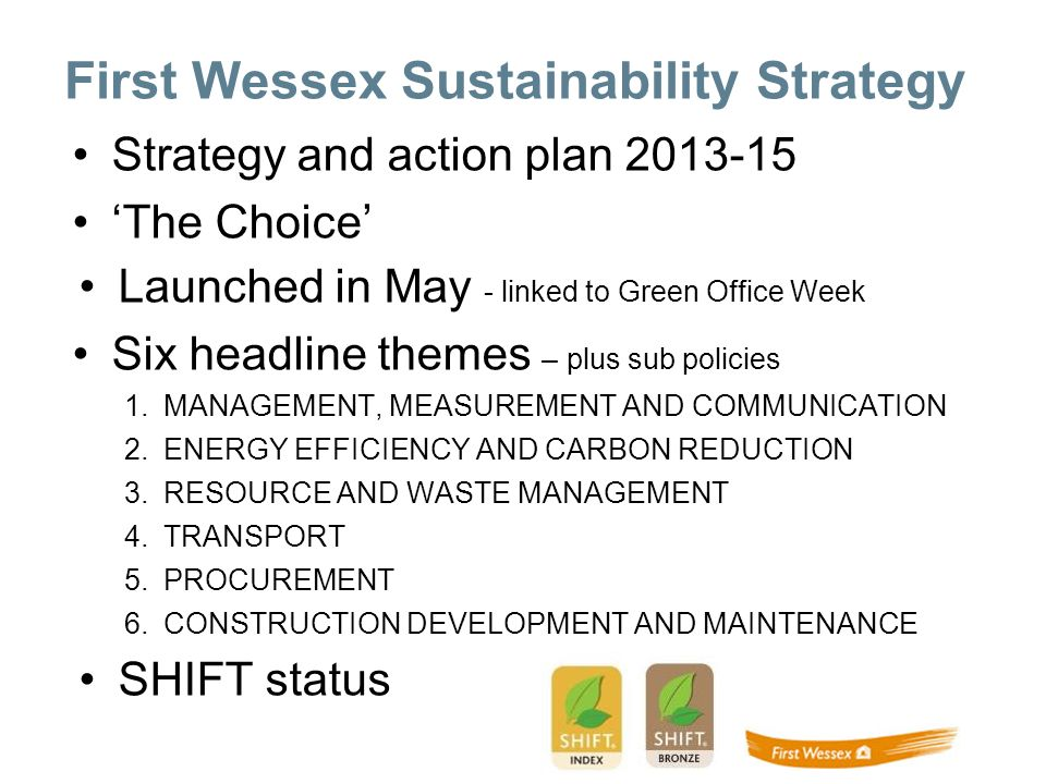 First Wessex Sustainability Strategy Strategy and action plan 2013-15 The Choice Launched in May - linked to Green Office Week Six headline themes – plus sub policies 1.MANAGEMENT, MEASUREMENT AND COMMUNICATION 2.ENERGY EFFICIENCY AND CARBON REDUCTION 3.RESOURCE AND WASTE MANAGEMENT 4.TRANSPORT 5.PROCUREMENT 6.CONSTRUCTION DEVELOPMENT AND MAINTENANCE SHIFT status