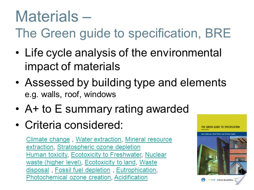 Materials – The Green guide to specification, BRE Life cycle analysis of the environmental impact of materials Assessed by building type and elements e.g.