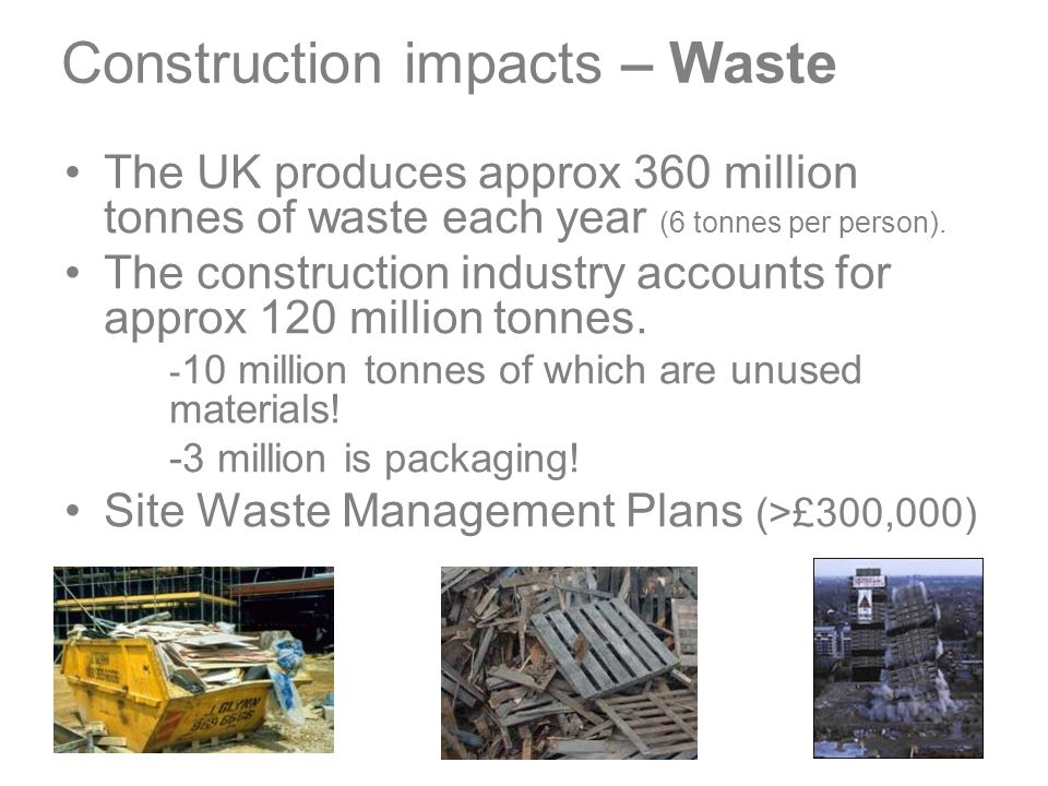 Construction impacts – Waste The UK produces approx 360 million tonnes of waste each year (6 tonnes per person).