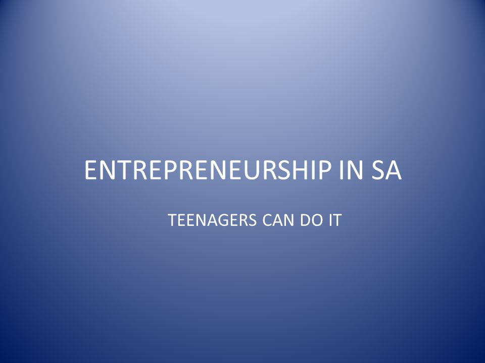 ENTREPRENEURSHIP IN SA TEENAGERS CAN DO IT
